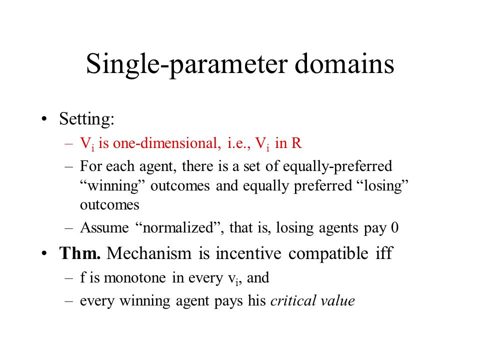 "Single-parameter domains Setting: –V i is one-dimensional, i.e., V i in R –For each agent, there is a set of equally-preferred ""winning"" outcomes and"