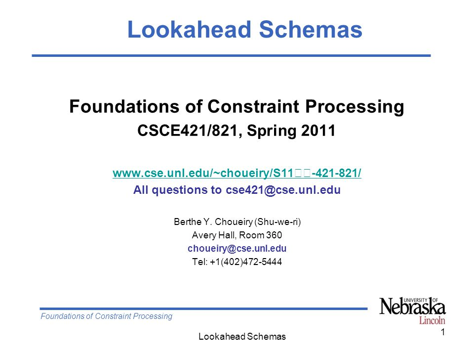 Foundations of Constraint Processing Lookahead Schemas 1 Foundations of Constraint Processing CSCE421/821, Spring 2011 www.cse.unl.edu/~choueiry/S11-421-821/ All questions to cse421@cse.unl.edu Berthe Y.
