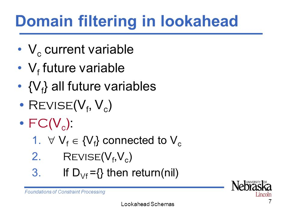 Foundations of Constraint Processing Lookahead Schemas Directional Arc Consistency Choose an ordering d, stick to it After instantiating a variable at level i, do the following 1.For k from i to (n-1) in the ordering d Do 2.
