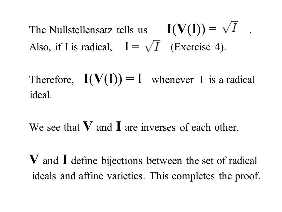 The Nullstellensatz tells us I(V(I)) =.Also, if I is radical, I = (Exercise 4).