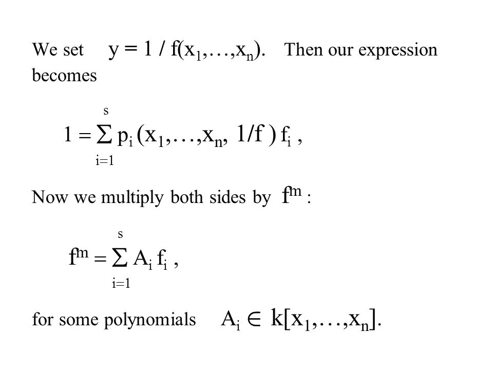 We set y = 1 / f(x 1,…,x n ). Then our expression becomes s  p i (x 1,…,x n, 1/f ) f i,  i  Now we multiply both sides by f m : s  f m