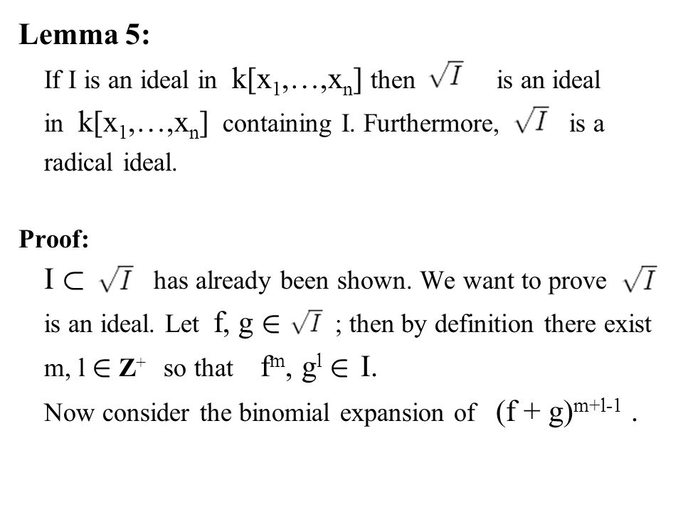 Lemma 5: If I is an ideal in k[x 1,…,x n ] then is an ideal in k[x 1,…,x n ] containing I. Furthermore, is a radical ideal. Proof: I ½ has already bee