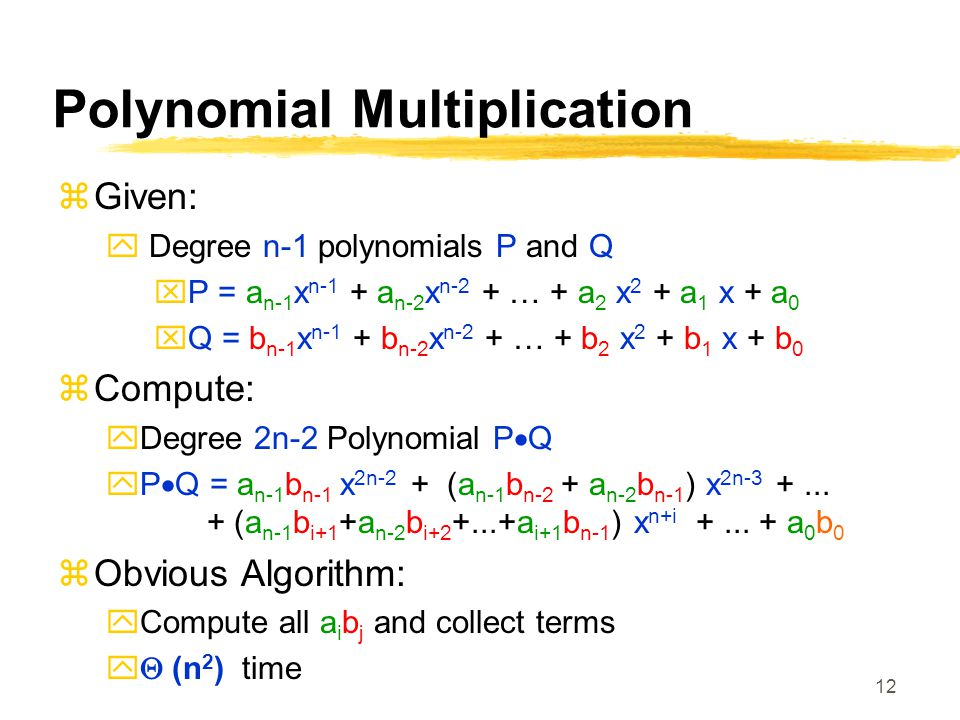 12 Polynomial Multiplication  Given:  Degree n-1 polynomials P and Q  P = a n-1 x n-1 + a n-2 x n-2 + … + a 2 x 2 + a 1 x + a 0  Q = b n-1 x n-1 + b n-2 x n-2 + … + b 2 x 2 + b 1 x + b 0  Compute:  Degree 2n-2 Polynomial P  Q  P  Q = a n-1 b n-1 x 2n-2 + (a n-1 b n-2 + a n-2 b n-1 ) x 2n-3 +...