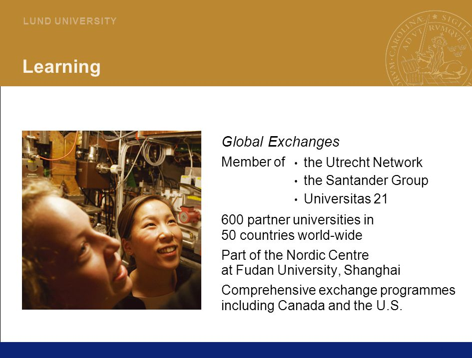 11 L U N D U N I V E R S I T Y Learning Global Exchanges Member of 600 partner universities in 50 countries world-wide Part of the Nordic Centre at Fudan University, Shanghai Comprehensive exchange programmes including Canada and the U.S.
