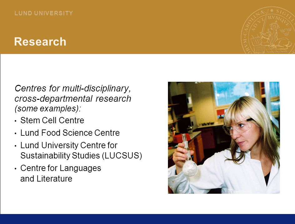 7 L U N D U N I V E R S I T Y Research Centres for multi-disciplinary, cross-departmental research (some examples): Stem Cell Centre Lund Food Science