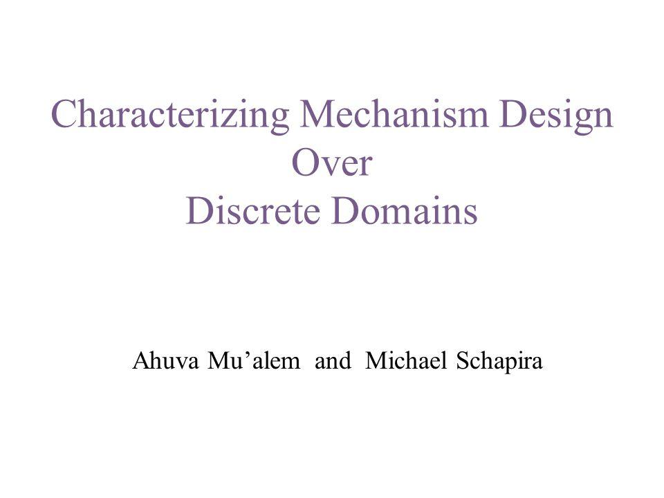 Characterizing Mechanism Design Over Discrete Domains Ahuva Mu'alem and Michael Schapira