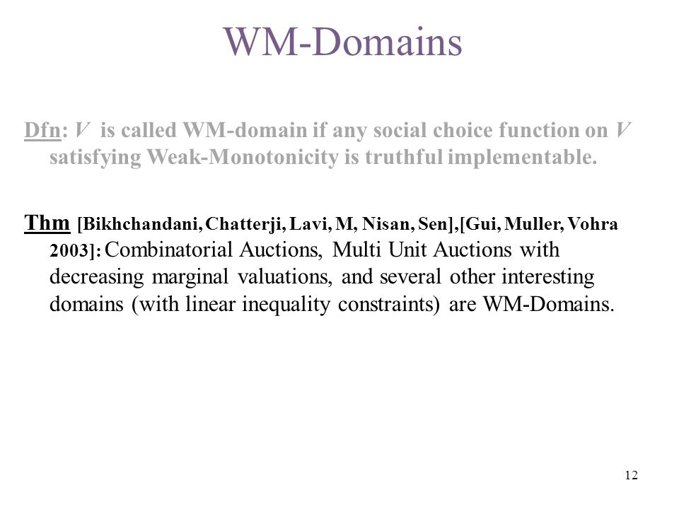 WM-Domains Dfn: V is called WM-domain if any social choice function on V satisfying Weak-Monotonicity is truthful implementable. Thm [Bikhchandani, Ch
