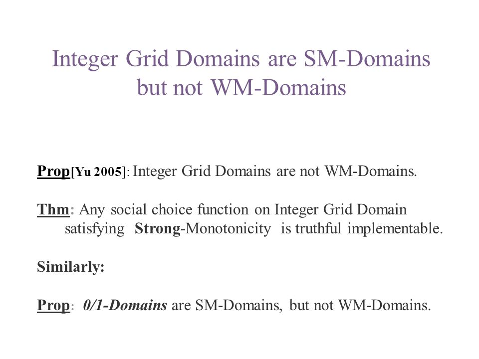 Integer Grid Domains are SM-Domains but not WM-Domains Prop [Yu 2005]: Integer Grid Domains are not WM-Domains. Thm: Any social choice function on Int