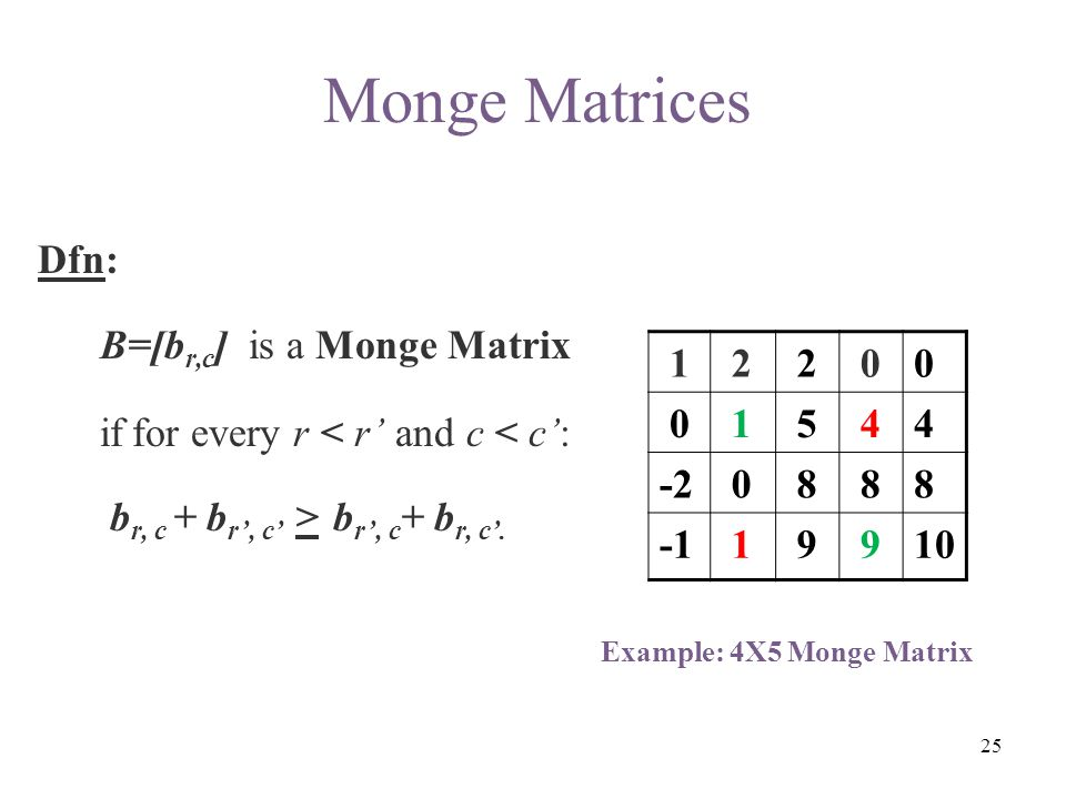 Dfn: B=[b r,c ] is a Monge Matrix if for every r < r' and c < c': b r, c + b r', c' > b r', c + b r, c'. Example: 4X5 Monge Matrix 1 2 2 00 0 1 5 44 -