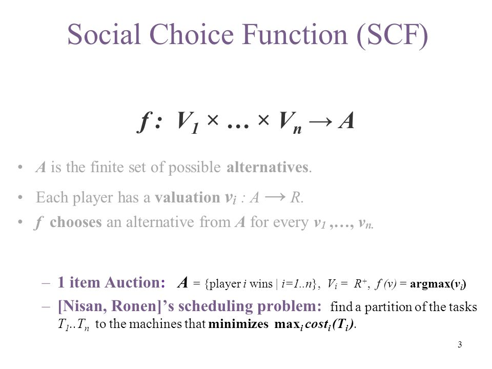 Social Choice Function (SCF( f : V 1 × … × V n → A A is the finite set of possible alternatives.