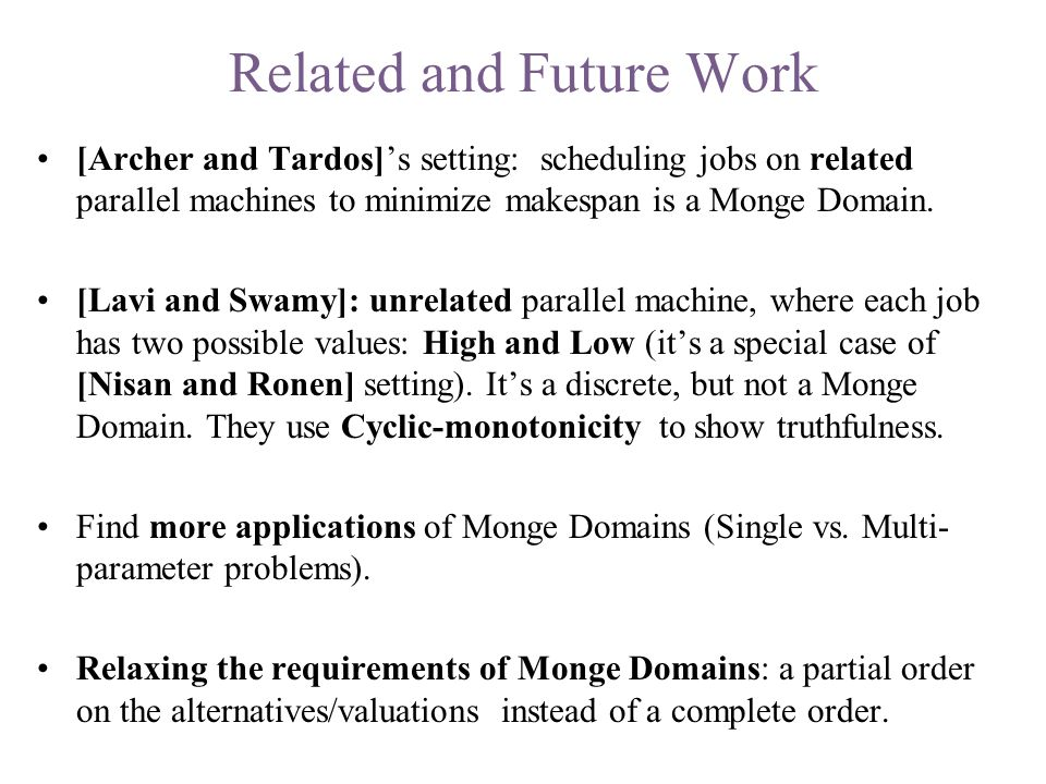 Related and Future Work [Archer and Tardos]'s setting: scheduling jobs on related parallel machines to minimize makespan is a Monge Domain.