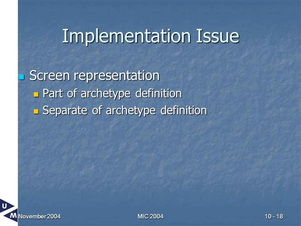 November 2004MIC 200410 - 18 Implementation Issue Screen representation Screen representation Part of archetype definition Part of archetype definitio
