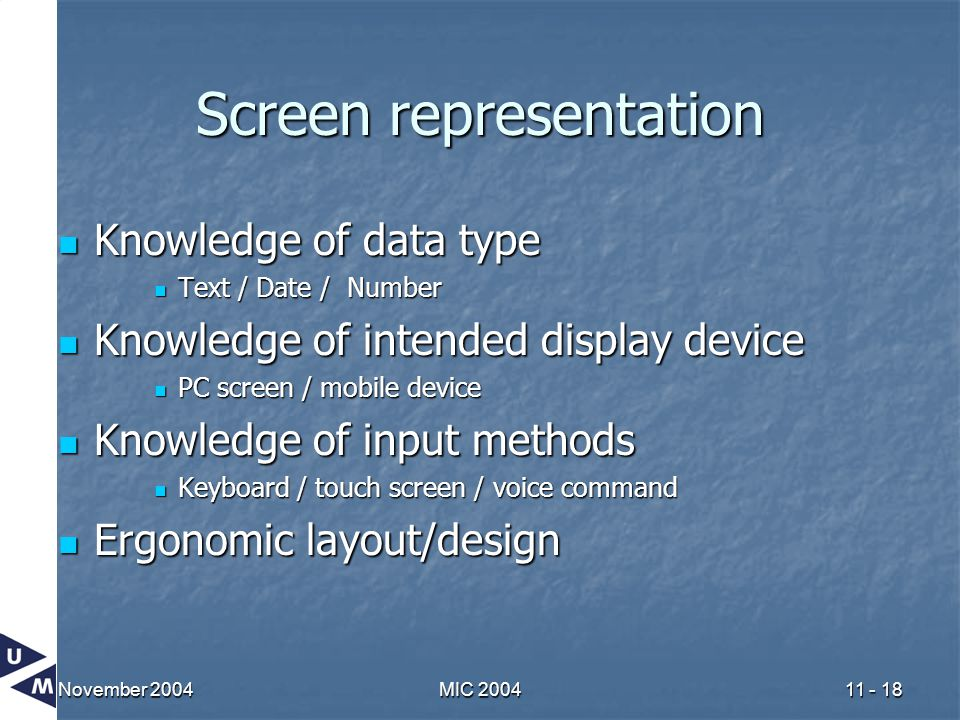 November 2004MIC 200411 - 18 Screen representation Knowledge of data type Knowledge of data type Text / Date / Number Text / Date / Number Knowledge of intended display device Knowledge of intended display device PC screen / mobile device PC screen / mobile device Knowledge of input methods Knowledge of input methods Keyboard / touch screen / voice command Keyboard / touch screen / voice command Ergonomic layout/design Ergonomic layout/design