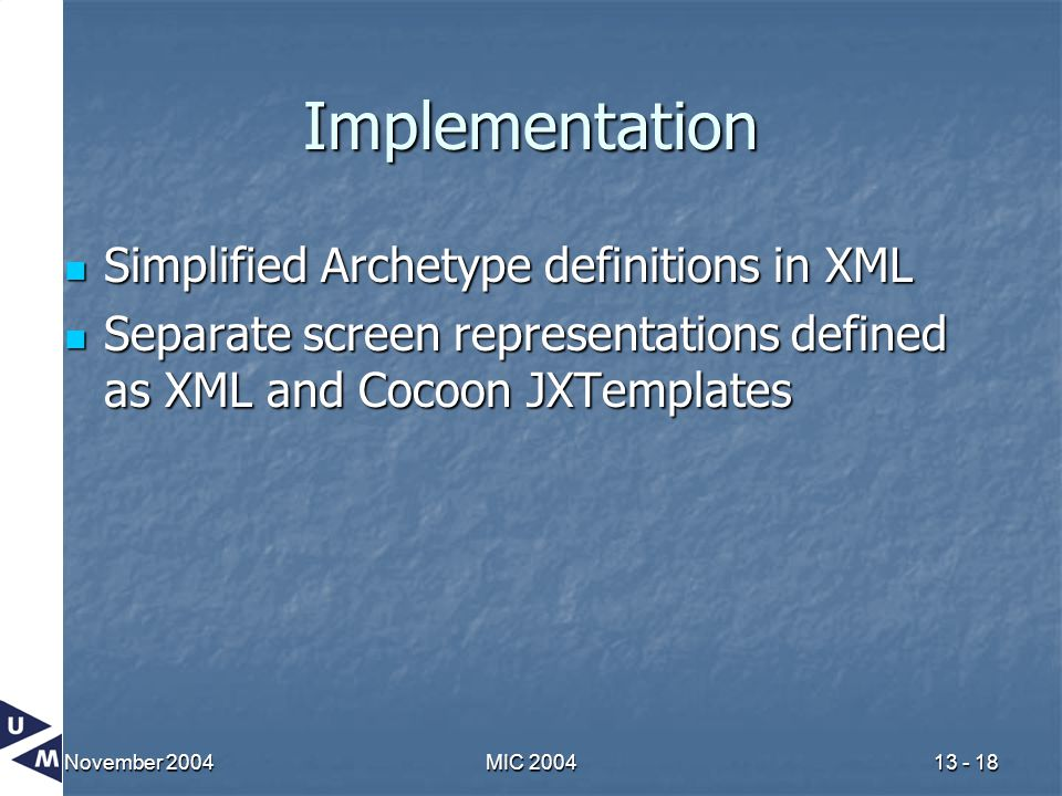 November 2004MIC 200413 - 18 Implementation Simplified Archetype definitions in XML Simplified Archetype definitions in XML Separate screen representations defined as XML and Cocoon JXTemplates Separate screen representations defined as XML and Cocoon JXTemplates