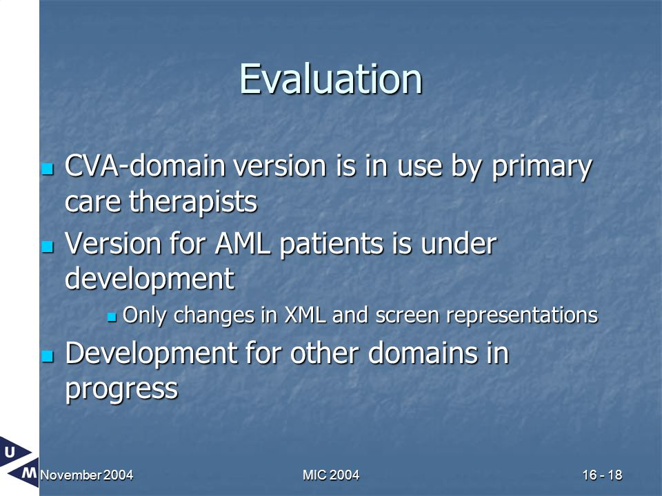 November 2004MIC 200416 - 18 Evaluation CVA-domain version is in use by primary care therapists CVA-domain version is in use by primary care therapists Version for AML patients is under development Version for AML patients is under development Only changes in XML and screen representations Only changes in XML and screen representations Development for other domains in progress Development for other domains in progress