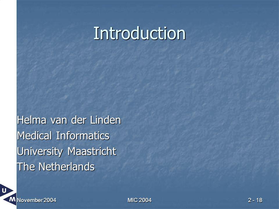 November 2004MIC 20042 - 18 Introduction Helma van der Linden Medical Informatics University Maastricht The Netherlands