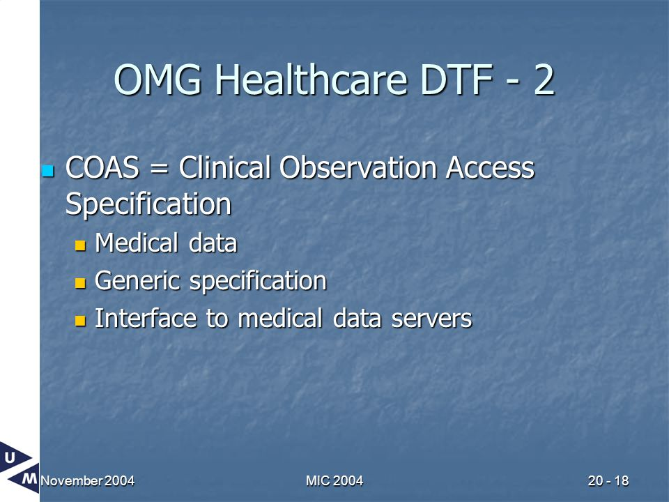 November 2004MIC 200420 - 18 OMG Healthcare DTF - 2 COAS = Clinical Observation Access Specification COAS = Clinical Observation Access Specification Medical data Medical data Generic specification Generic specification Interface to medical data servers Interface to medical data servers