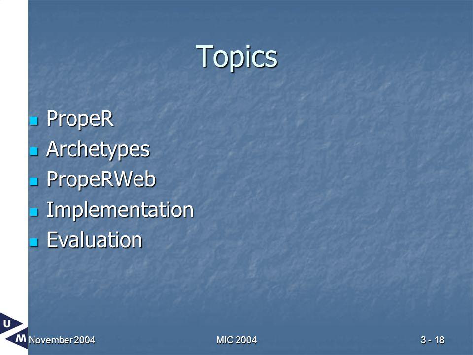November 2004MIC 20043 - 18 Topics PropeR PropeR Archetypes Archetypes PropeRWeb PropeRWeb Implementation Implementation Evaluation Evaluation