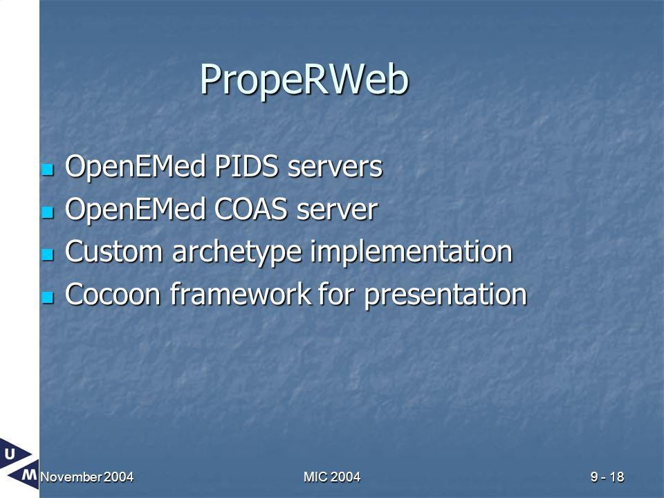 November 2004MIC 20049 - 18 PropeRWeb OpenEMed PIDS servers OpenEMed PIDS servers OpenEMed COAS server OpenEMed COAS server Custom archetype implementation Custom archetype implementation Cocoon framework for presentation Cocoon framework for presentation