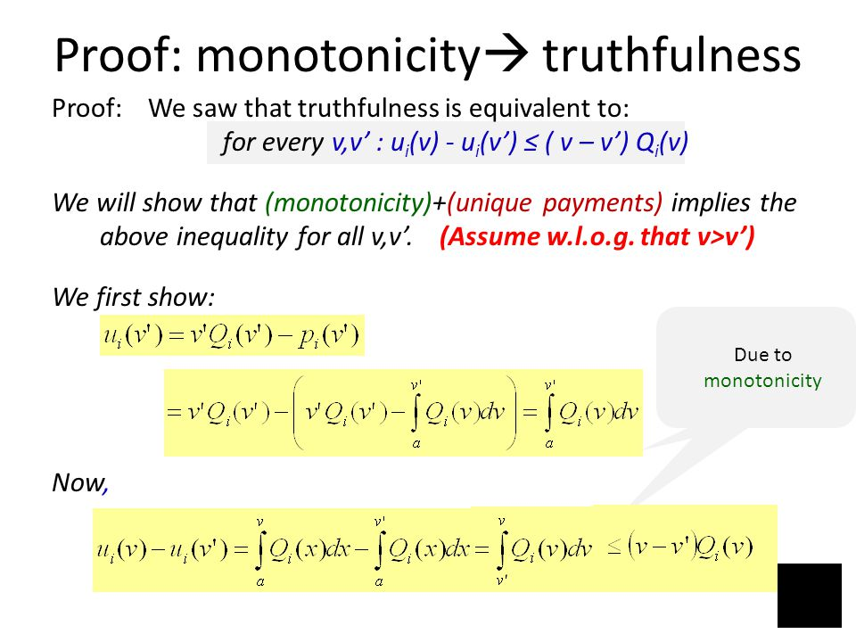 Proof: monotonicity  truthfulness Proof: We saw that truthfulness is equivalent to: for every v,v' : u i (v) - u i (v') ≤ ( v – v') Q i (v) We will show that (monotonicity)+(unique payments) implies the above inequality for all v,v'.