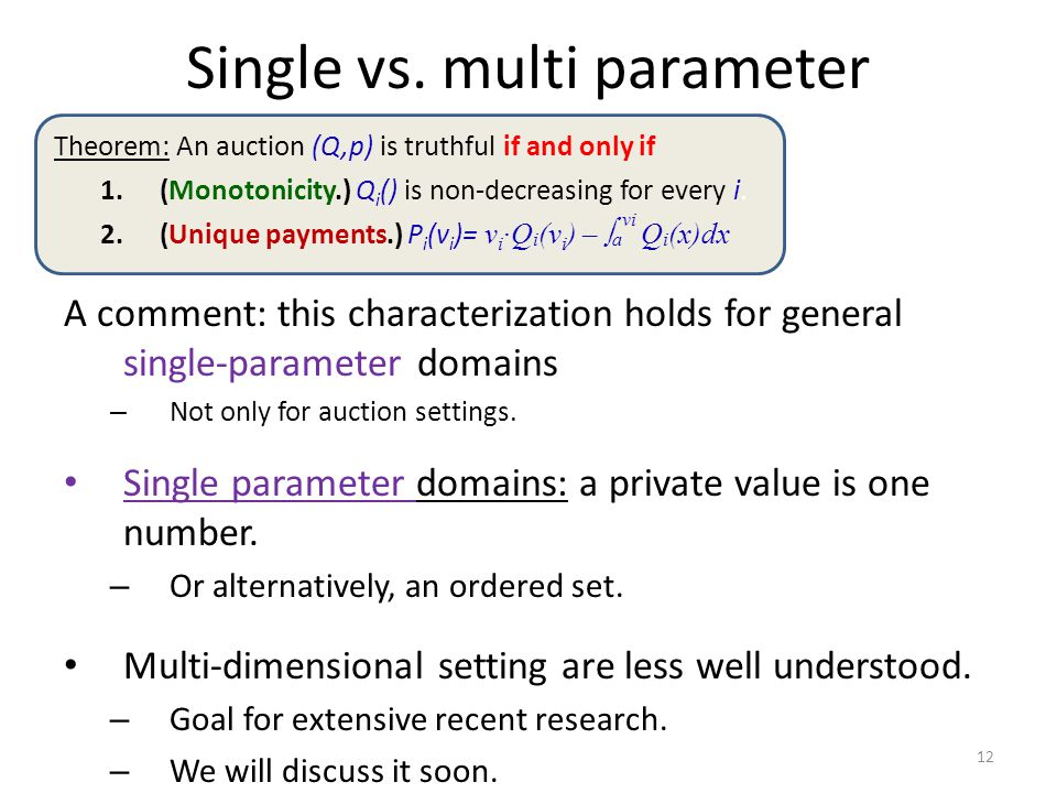 Single vs. multi parameter A comment: this characterization holds for general single-parameter domains – Not only for auction settings. Single paramet