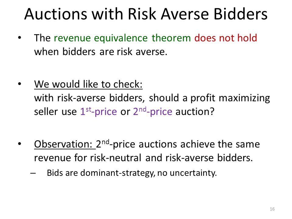 Auctions with Risk Averse Bidders The revenue equivalence theorem does not hold when bidders are risk averse.