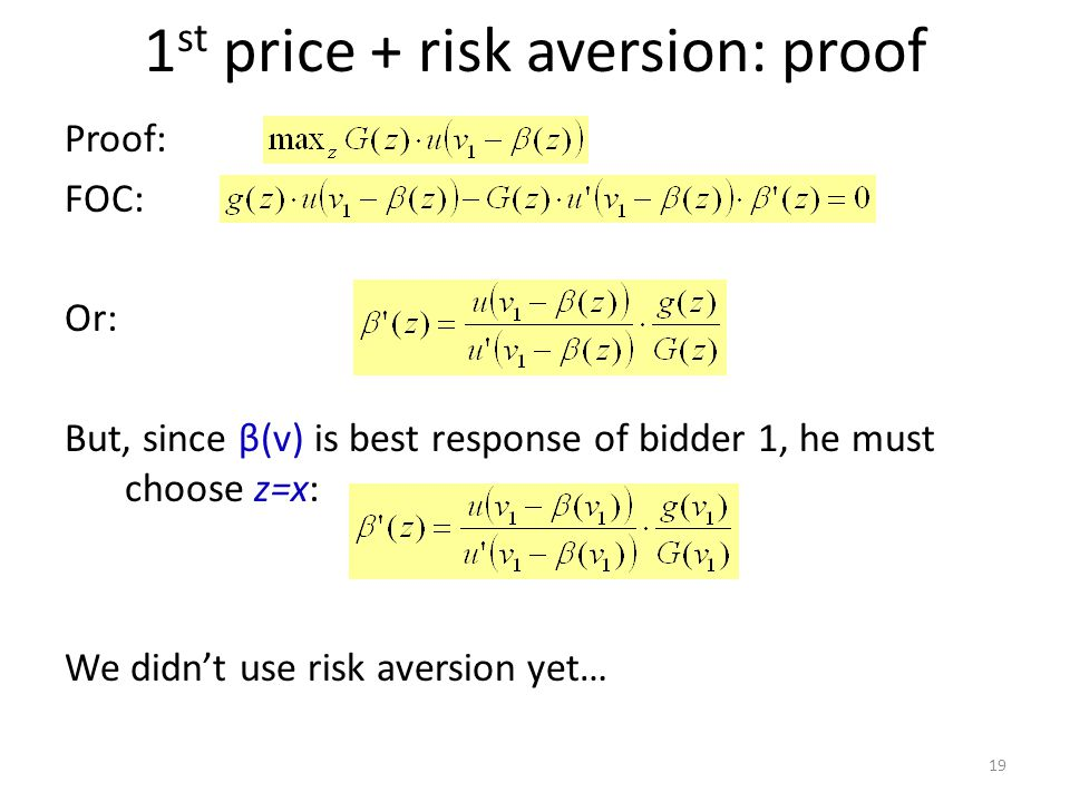 1 st price + risk aversion: proof Proof: FOC: Or: But, since β(v) is best response of bidder 1, he must choose z=x: We didn't use risk aversion yet… 19