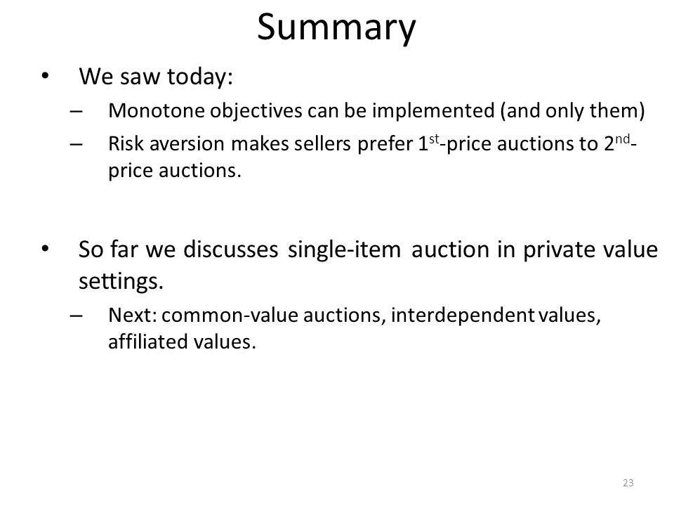 Summary We saw today: – Monotone objectives can be implemented (and only them) – Risk aversion makes sellers prefer 1 st -price auctions to 2 nd - price auctions.