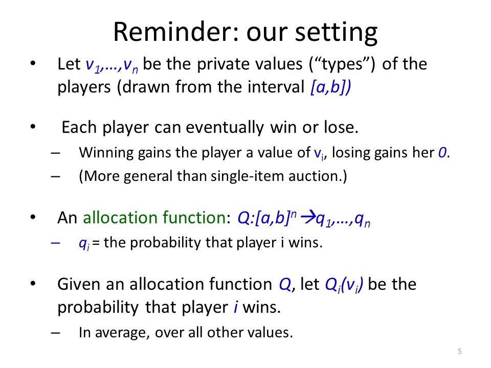 Reminder: our setting Let v 1,…,v n be the private values ( types ) of the players (drawn from the interval [a,b]) Each player can eventually win or lose.