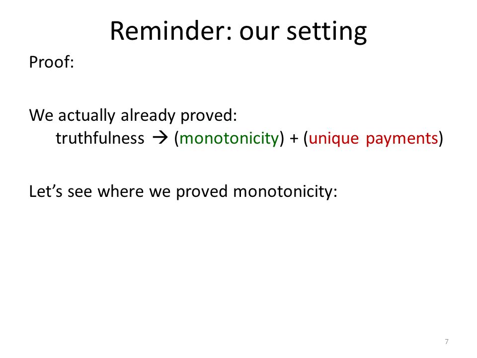 Reminder: our setting Proof: We actually already proved: truthfulness  (monotonicity) + (unique payments) Let's see where we proved monotonicity: 7