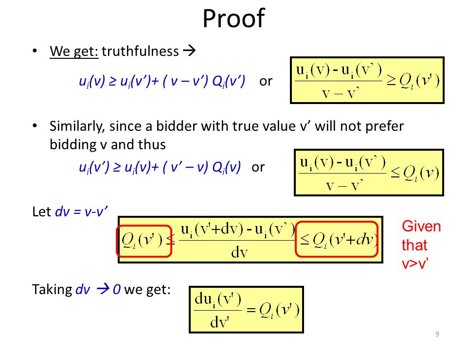 Proof We get: truthfulness  u i (v) ≥ u i (v')+ ( v – v') Q i (v') or Similarly, since a bidder with true value v' will not prefer bidding v and thus u i (v') ≥ u i (v)+ ( v' – v) Q i (v) or Let dv = v-v' Taking dv  0 we get: 9 Given that v>v'
