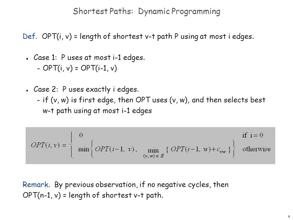 6 Shortest Paths: Dynamic Programming Def. OPT(i, v) = length of shortest v-t path P using at most i edges. n Case 1: P uses at most i-1 edges. – OPT(