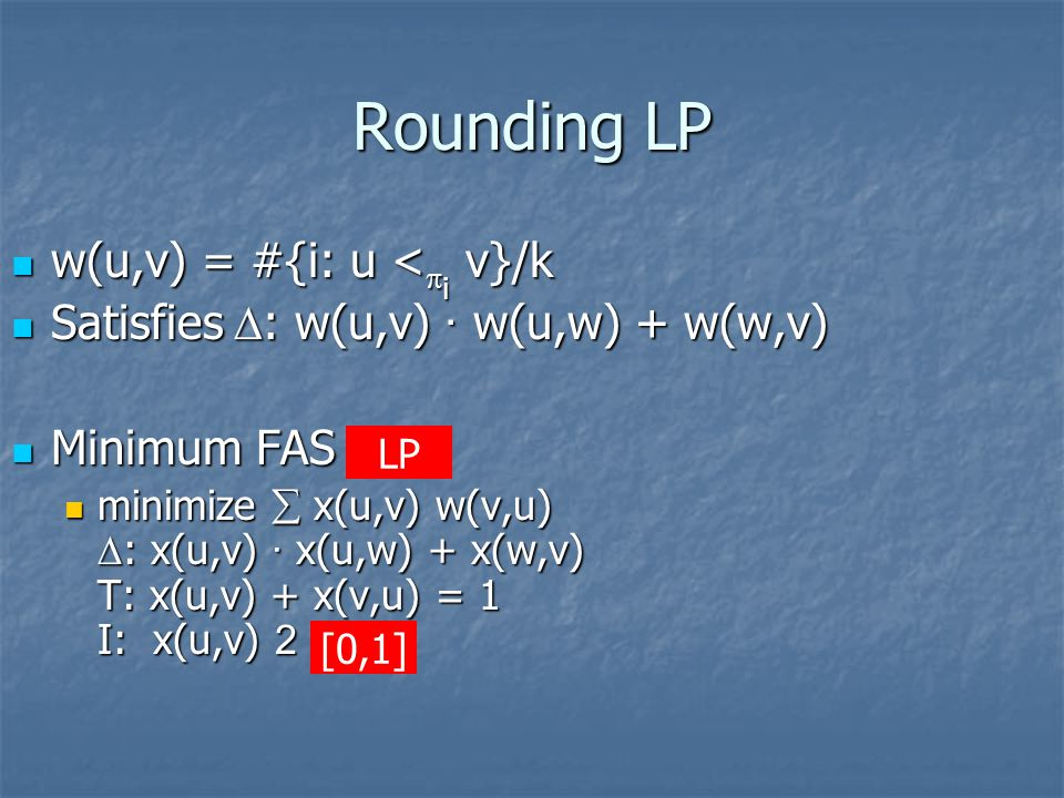 Rounding LP w(u,v) = #{i: u <  i v}/k w(u,v) = #{i: u <  i v}/k Satisfies  : w(u,v) · w(u,w) + w(w,v) Satisfies  : w(u,v) · w(u,w) + w(w,v) Minimum FAS IP Minimum FAS IP minimize  x(u,v) w(v,u)  : x(u,v) · x(u,w) + x(w,v) T: x(u,v) + x(v,u) = 1 I: x(u,v) 2 {0,1} minimize  x(u,v) w(v,u)  : x(u,v) · x(u,w) + x(w,v) T: x(u,v) + x(v,u) = 1 I: x(u,v) 2 {0,1} [0,1] LP