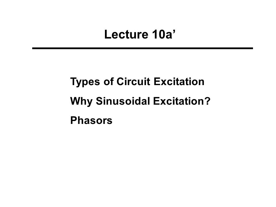 Lecture 10a' Types of Circuit Excitation Why Sinusoidal Excitation Phasors
