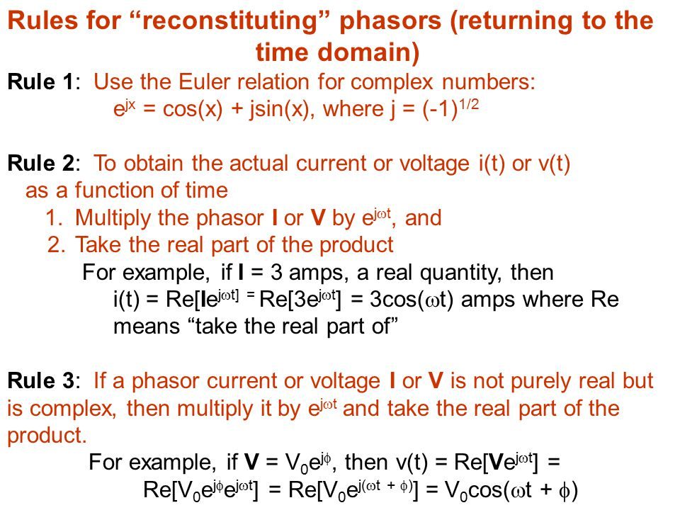Rules for reconstituting phasors (returning to the time domain) Rule 1: Use the Euler relation for complex numbers: e jx = cos(x) + jsin(x), where j = (-1) 1/2 Rule 2: To obtain the actual current or voltage i(t) or v(t) as a function of time 1.Multiply the phasor I or V by e j  t, and 2.Take the real part of the product For example, if I = 3 amps, a real quantity, then i(t) = Re[Ie j  t] = Re[3e j  t ] = 3cos(  t) amps where Re means take the real part of Rule 3: If a phasor current or voltage I or V is not purely real but is complex, then multiply it by e j  t and take the real part of the product.