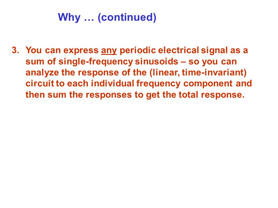 Why … (continued) 3.You can express any periodic electrical signal as a sum of single-frequency sinusoids – so you can analyze the response of the (linear, time-invariant) circuit to each individual frequency component and then sum the responses to get the total response.