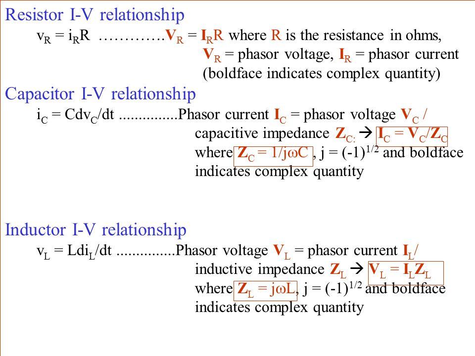 Resistor I-V relationship v R = i R R ………….V R = I R R where R is the resistance in ohms, V R = phasor voltage, I R = phasor current (boldface indicates complex quantity) Capacitor I-V relationship i C = Cdv C /dt...............Phasor current I C = phasor voltage V C / capacitive impedance Z C:  I C = V C /Z C where Z C = 1/j  C, j = (-1) 1/2 and boldface indicates complex quantity Inductor I-V relationship v L = Ldi L /dt...............Phasor voltage V L = phasor current I L / inductive impedance Z L  V L = I L Z L where Z L = j  L, j = (-1) 1/2 and boldface indicates complex quantity