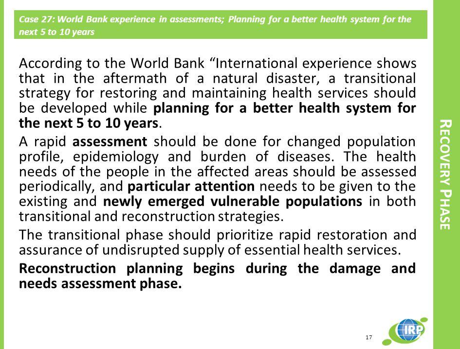 Case 27: World Bank experience in assessments; Planning for a better health system for the next 5 to 10 years According to the World Bank International experience shows that in the aftermath of a natural disaster, a transitional strategy for restoring and maintaining health services should be developed while planning for a better health system for the next 5 to 10 years.