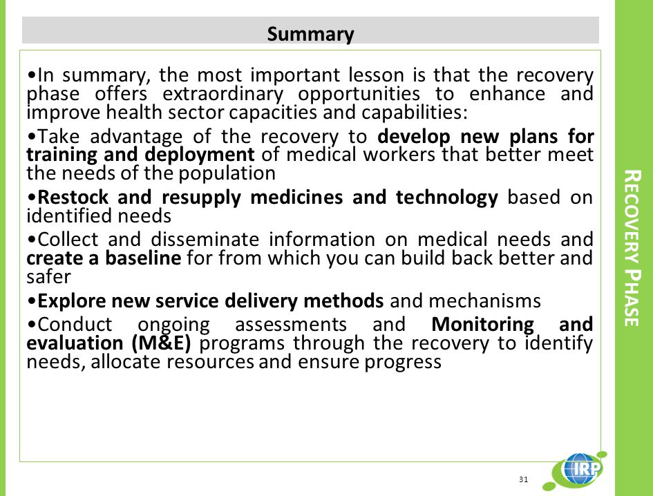 In summary, the most important lesson is that the recovery phase offers extraordinary opportunities to enhance and improve health sector capacities and capabilities: Take advantage of the recovery to develop new plans for training and deployment of medical workers that better meet the needs of the population Restock and resupply medicines and technology based on identified needs Collect and disseminate information on medical needs and create a baseline for from which you can build back better and safer Explore new service delivery methods and mechanisms Conduct ongoing assessments and Monitoring and evaluation (M&E) programs through the recovery to identify needs, allocate resources and ensure progress Summary R ECOVERY P HASE 31