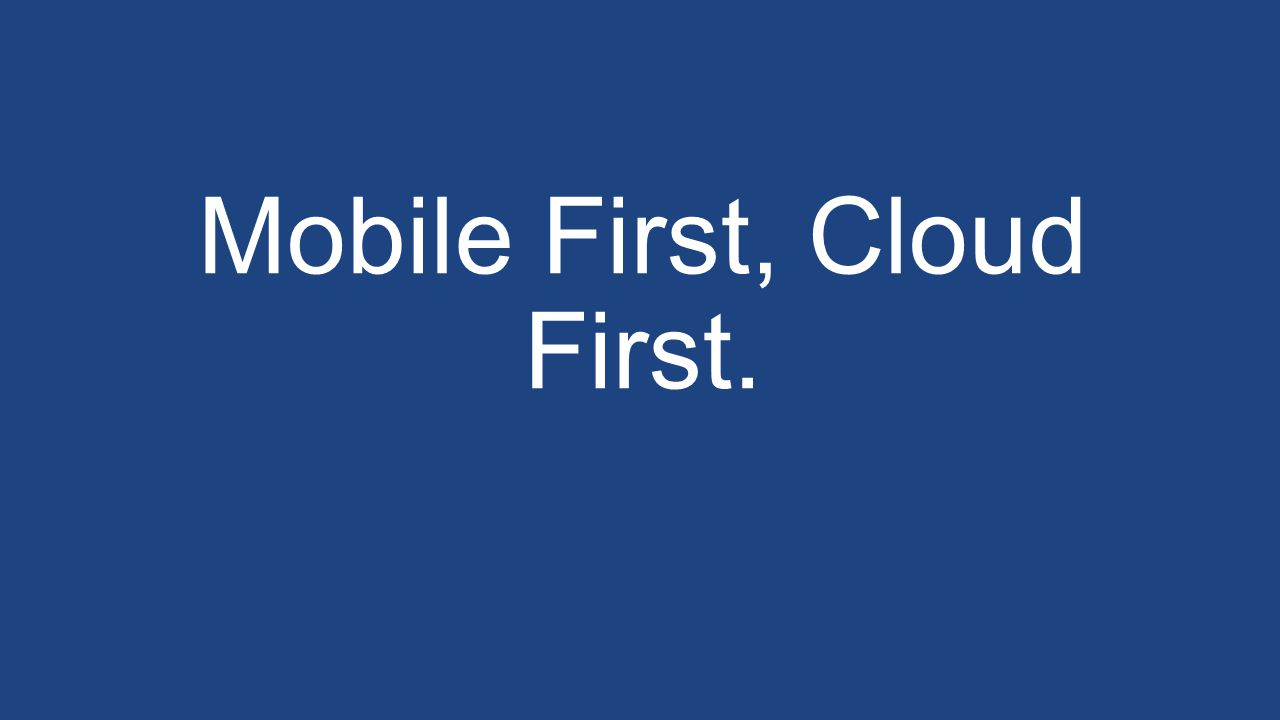 Mobile First, Cloud First.