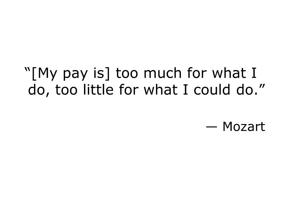 [My pay is] too much for what I do, too little for what I could do. — Mozart
