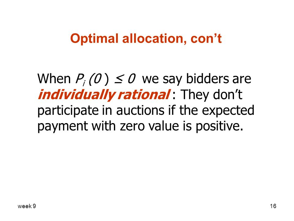 week 916 Optimal allocation, con't When P i (0 ) ≤ 0 we say bidders are individually rational : They don't participate in auctions if the expected payment with zero value is positive.