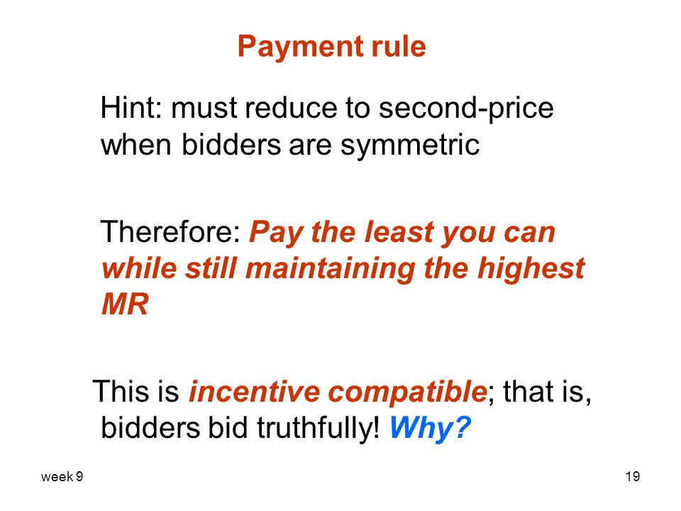 week 919 Payment rule Hint: must reduce to second-price when bidders are symmetric Therefore: Pay the least you can while still maintaining the highest MR This is incentive compatible; that is, bidders bid truthfully.