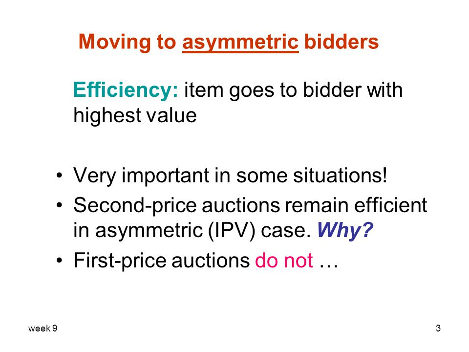week 93 Moving to asymmetric bidders Efficiency: item goes to bidder with highest value Very important in some situations.