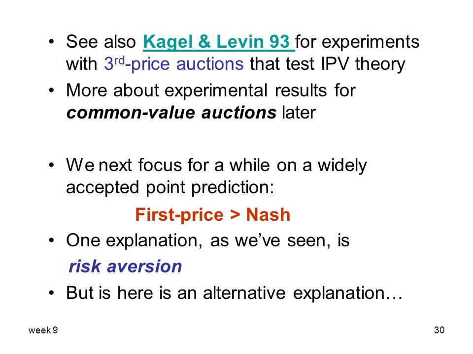 week 930 See also Kagel & Levin 93 for experiments with 3 rd -price auctions that test IPV theoryKagel & Levin 93 More about experimental results for common-value auctions later We next focus for a while on a widely accepted point prediction: One explanation, as we've seen, is risk aversion But is here is an alternative explanation… First-price > Nash