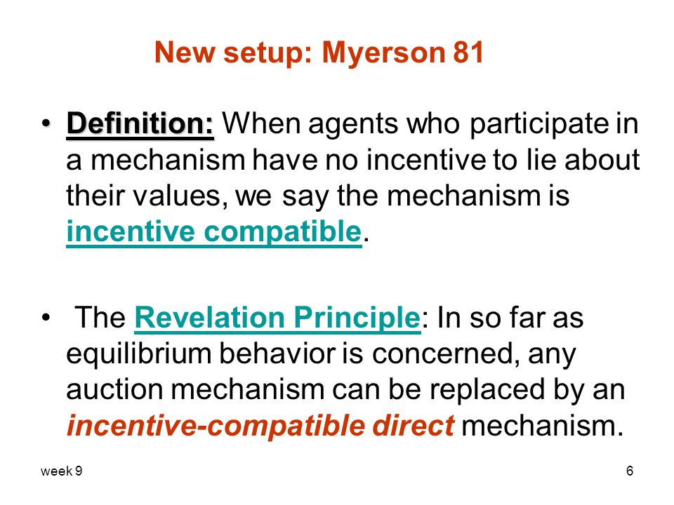 week 96 New setup: Myerson 81 Definition:Definition: When agents who participate in a mechanism have no incentive to lie about their values, we say the mechanism is incentive compatible.