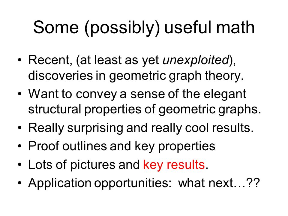 Some (possibly) useful math Recent, (at least as yet unexploited), discoveries in geometric graph theory.
