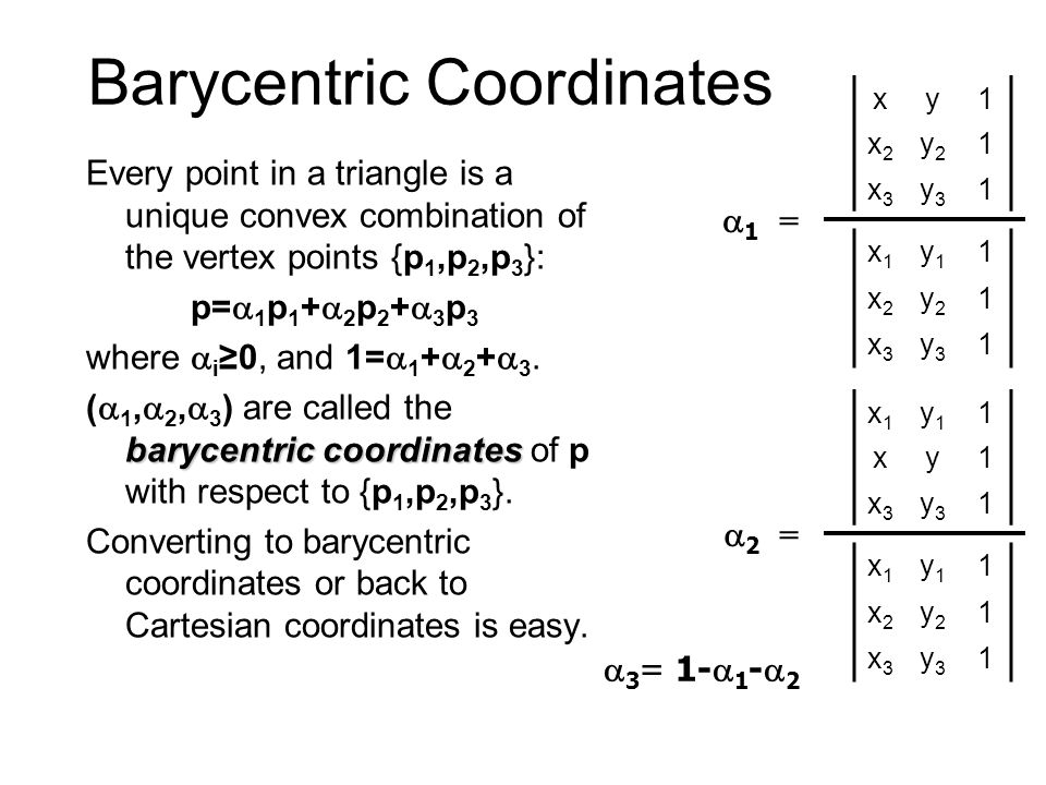 Barycentric Coordinates Every point in a triangle is a unique convex combination of the vertex points {p 1,p 2,p 3 }: p=  1 p 1 +  2 p 2 +  3 p 3 where  i ≥0, and 1=  1 +  2 +  3.