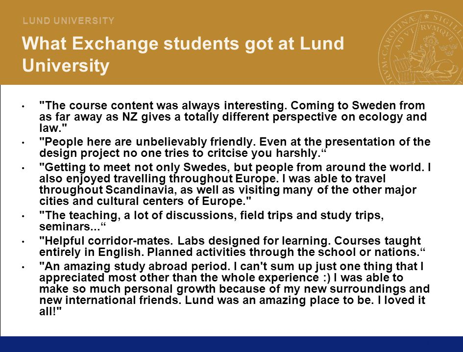 13 L U N D U N I V E R S I T Y What Exchange students got at Lund University The course content was always interesting.