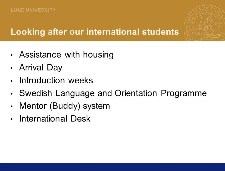14 L U N D U N I V E R S I T Y Looking after our international students Assistance with housing Arrival Day Introduction weeks Swedish Language and Orientation Programme Mentor (Buddy) system International Desk